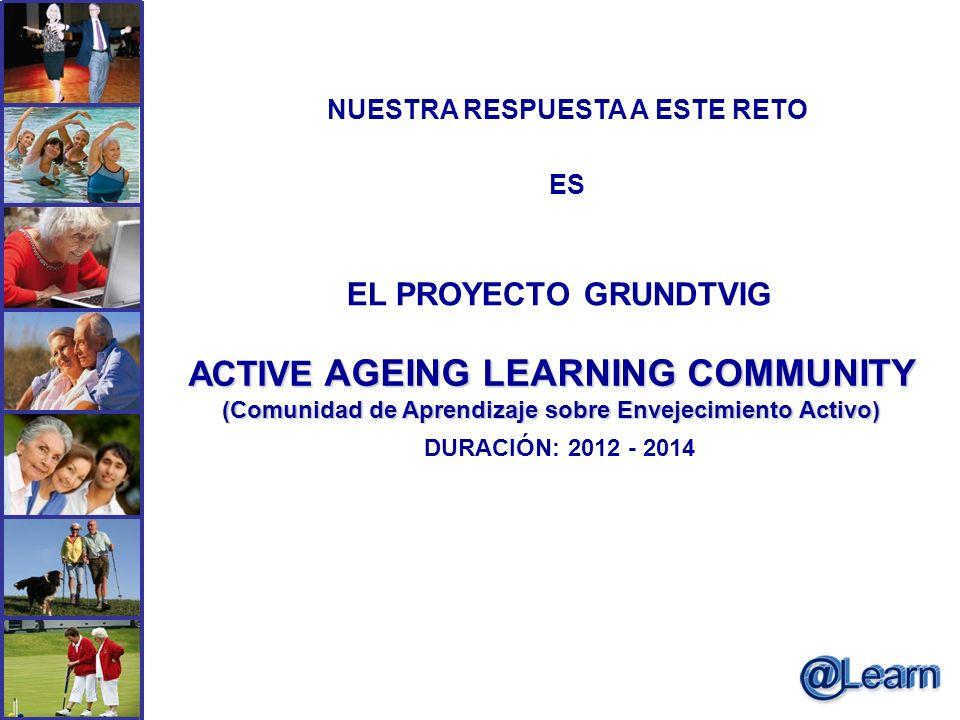 NUESTRA RESPUESTA A ESTE RETO ES EL PROYECTO GRUNDTVIG ACTIVE AGEING LEARNING COMMUNITY (Comunidad de Aprendizaje sobre Envejecimiento Activo) DURACIÓ
