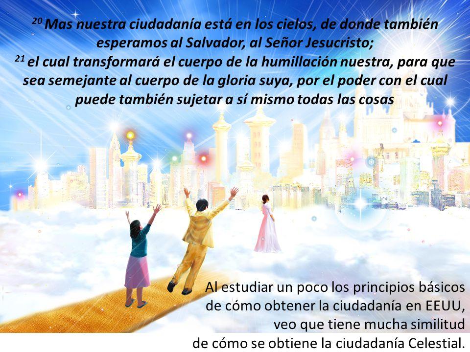 20 Mas nuestra ciudadanía está en los cielos, de donde también esperamos al Salvador, al Señor Jesucristo; 21 el cual transformará el cuerpo de la hum
