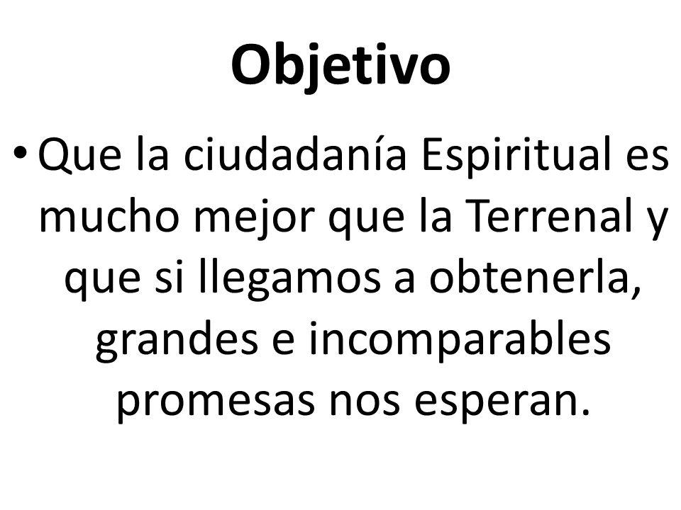 Objetivo Que la ciudadanía Espiritual es mucho mejor que la Terrenal y que si llegamos a obtenerla, grandes e incomparables promesas nos esperan.