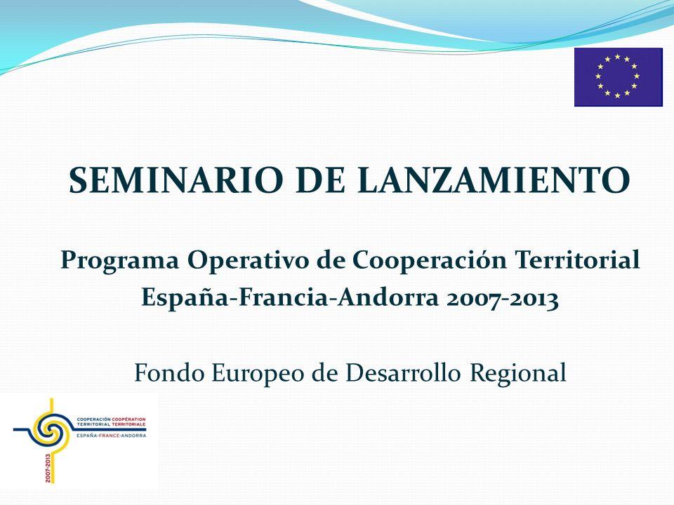 SEMINARIO DE LANZAMIENTO Programa Operativo de Cooperación Territorial España-Francia-Andorra 2007-2013 Fondo Europeo de Desarrollo Regional