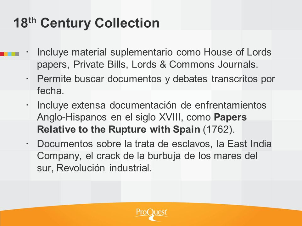 18 th Century Collection Incluye material suplementario como House of Lords papers, Private Bills, Lords & Commons Journals. Permite buscar documentos