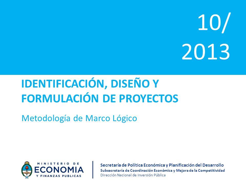 IDENTIFICACIÓN, DISEÑO Y FORMULACIÓN DE PROYECTOS Metodología de Marco Lógico 10/ 2013 Secretaría de Política Económica y Planificación del Desarrollo