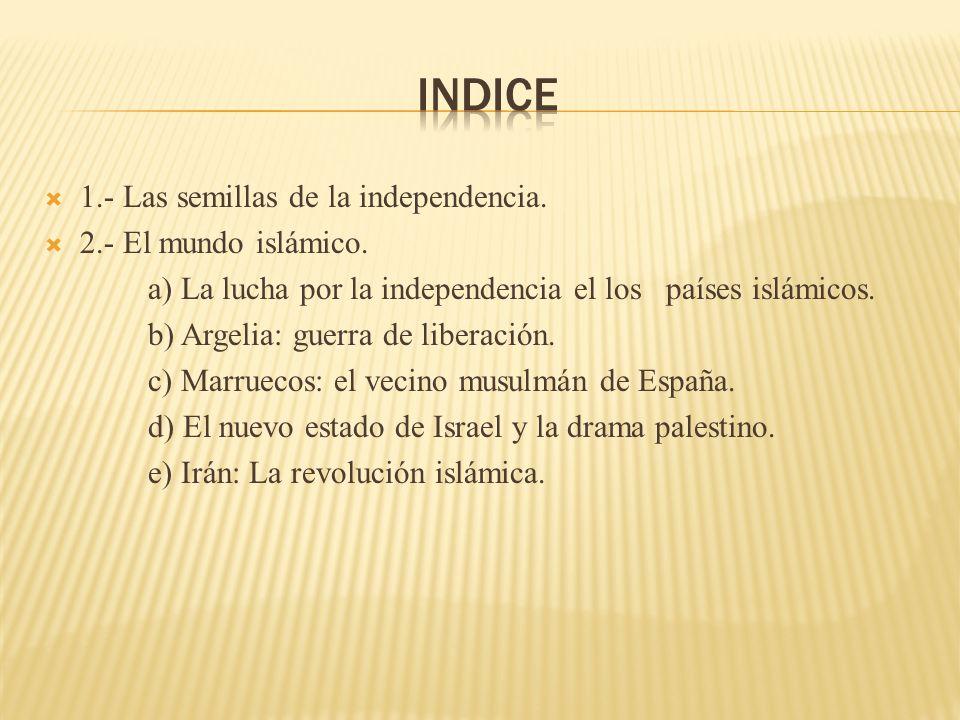 1.- Las semillas de la independencia. 2.- El mundo islámico. a) La lucha por la independencia el los países islámicos. b) Argelia: guerra de liberació