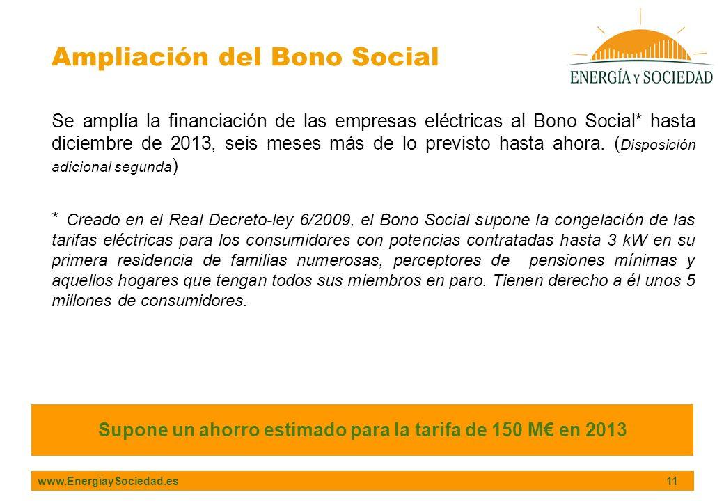 www.EnergíaySociedad.es 11 Ampliación del Bono Social Supone un ahorro estimado para la tarifa de 150 M en 2013 Se amplía la financiación de las empresas eléctricas al Bono Social* hasta diciembre de 2013, seis meses más de lo previsto hasta ahora.