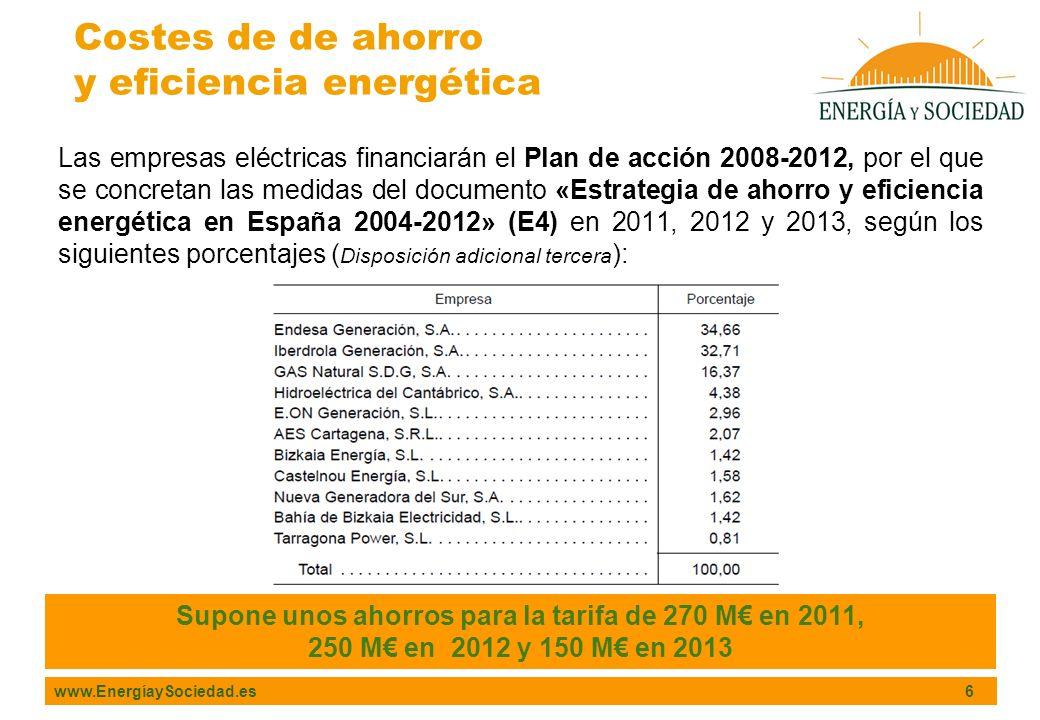 www.EnergíaySociedad.es 6 Las empresas eléctricas financiarán el Plan de acción 2008-2012, por el que se concretan las medidas del documento «Estrategia de ahorro y eficiencia energética en España 2004-2012» (E4) en 2011, 2012 y 2013, según los siguientes porcentajes ( Disposición adicional tercera ): Costes de de ahorro y eficiencia energética Supone unos ahorros para la tarifa de 270 M en 2011, 250 M en 2012 y 150 M en 2013