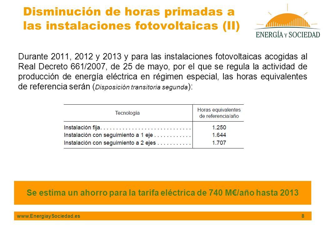 www.EnergíaySociedad.es 8 Durante 2011, 2012 y 2013 y para las instalaciones fotovoltaicas acogidas al Real Decreto 661/2007, de 25 de mayo, por el que se regula la actividad de producción de energía eléctrica en régimen especial, las horas equivalentes de referencia serán ( Disposición transitoria segunda ): Disminución de horas primadas a las instalaciones fotovoltaicas (II) Se estima un ahorro para la tarifa eléctrica de 740 M/año hasta 2013