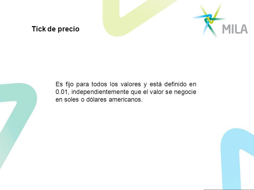 Tick de precio Es fijo para todos los valores y está definido en 0.01, independientemente que el valor se negocie en soles o dólares americanos.