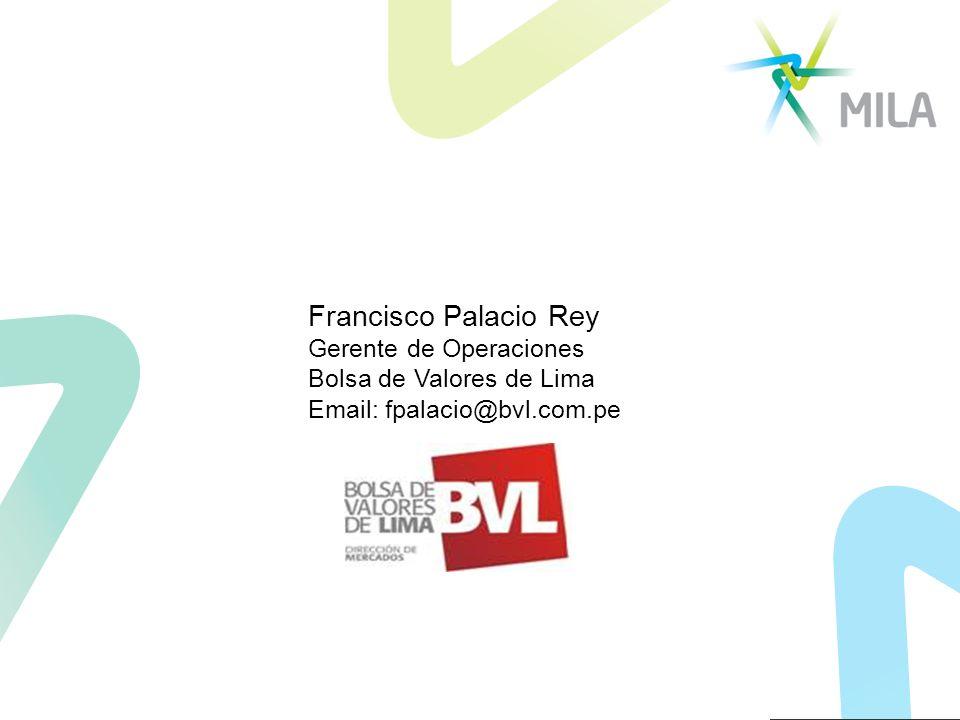 Francisco Palacio Rey Gerente de Operaciones Bolsa de Valores de Lima Email: fpalacio@bvl.com.pe