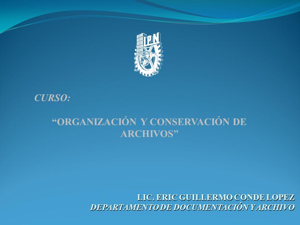 LIC. ERIC GUILLERMO CONDE LOPEZ DEPARTAMENTO DE DOCUMENTACIÓN Y ARCHIVO CURSO: ORGANIZACIÓN Y CONSERVACIÓN DE ARCHIVOS