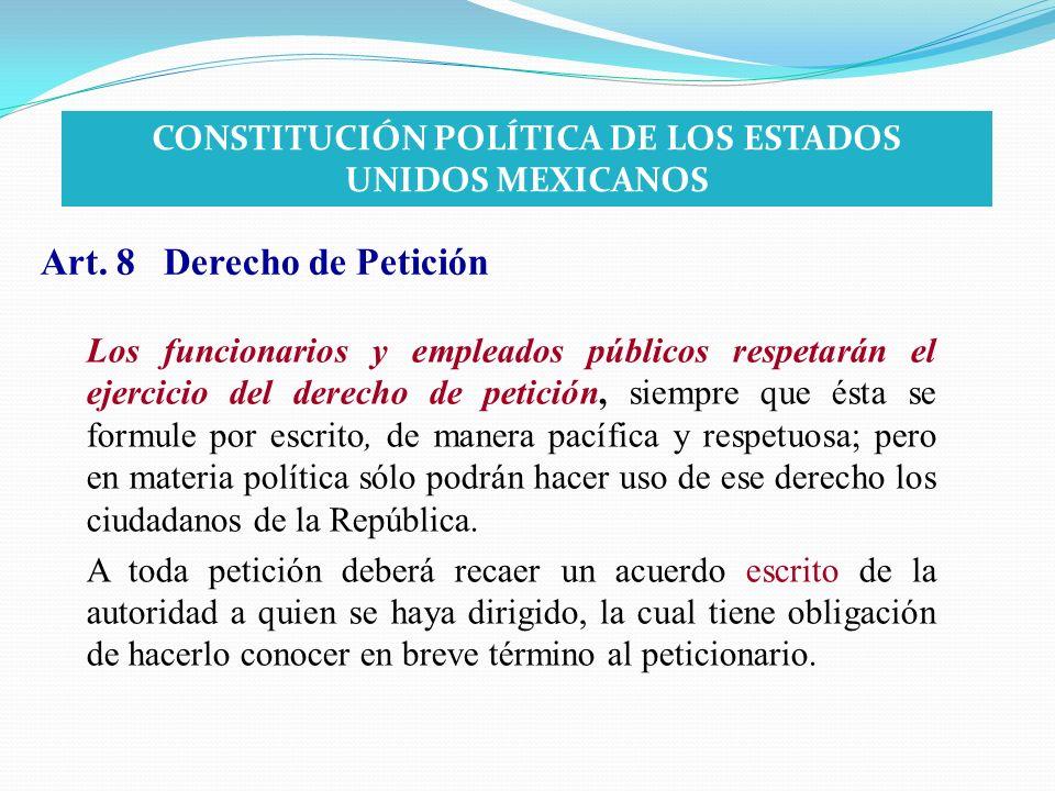 Art. 8 Derecho de Petición Los funcionarios y empleados públicos respetarán el ejercicio del derecho de petición, siempre que ésta se formule por escr
