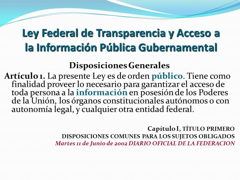 Ley Federal de Transparencia y Acceso a la Información Pública Gubernamental Disposiciones Generales Artículo 1. La presente Ley es de orden público.
