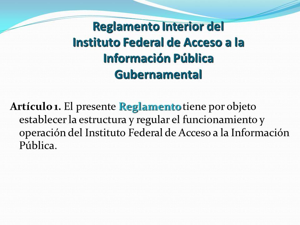 Reglamento Interior del Instituto Federal de Acceso a la Información Pública Gubernamental Reglamento Artículo 1. El presente Reglamento tiene por obj