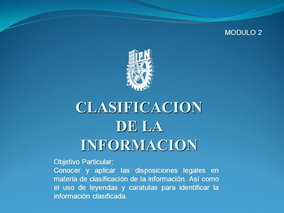 CLASIFICACION DE LA INFORMACION MODULO 2 Objetivo Particular: Conocer y aplicar las disposiciones legales en materia de clasificación de la informació