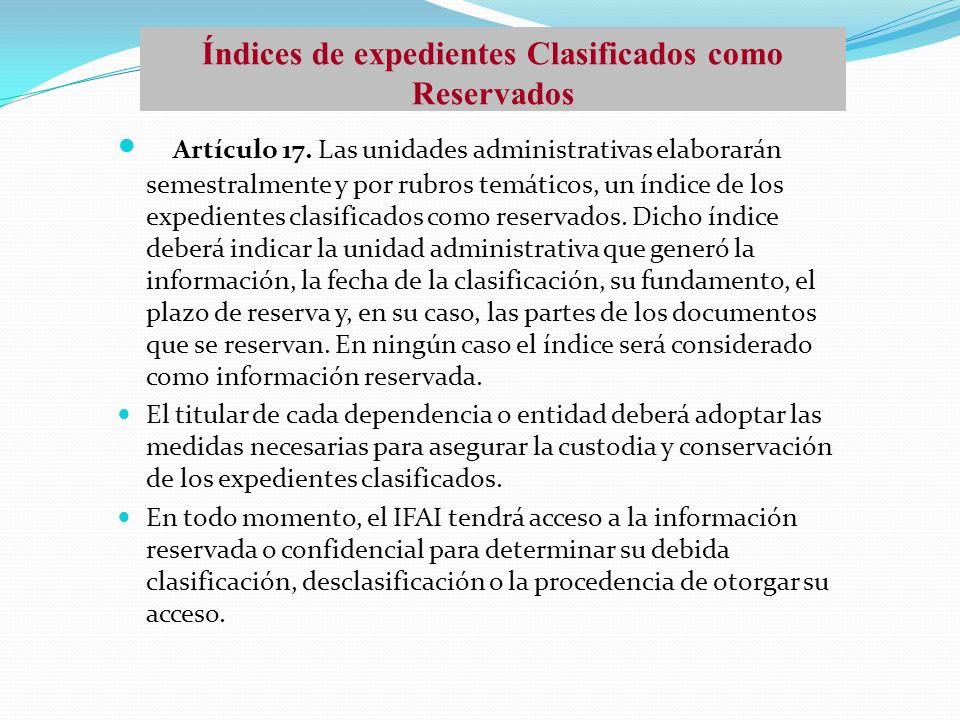 Artículo 17. Las unidades administrativas elaborarán semestralmente y por rubros temáticos, un índice de los expedientes clasificados como reservados.