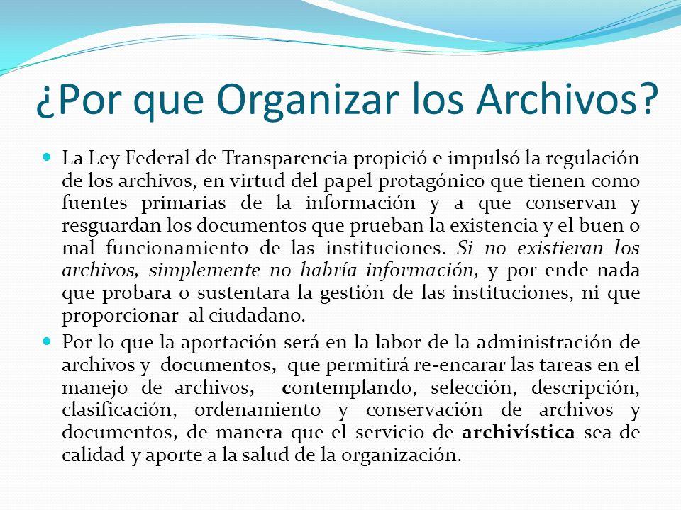 ¿Por que Organizar los Archivos? La Ley Federal de Transparencia propició e impulsó la regulación de los archivos, en virtud del papel protagónico que