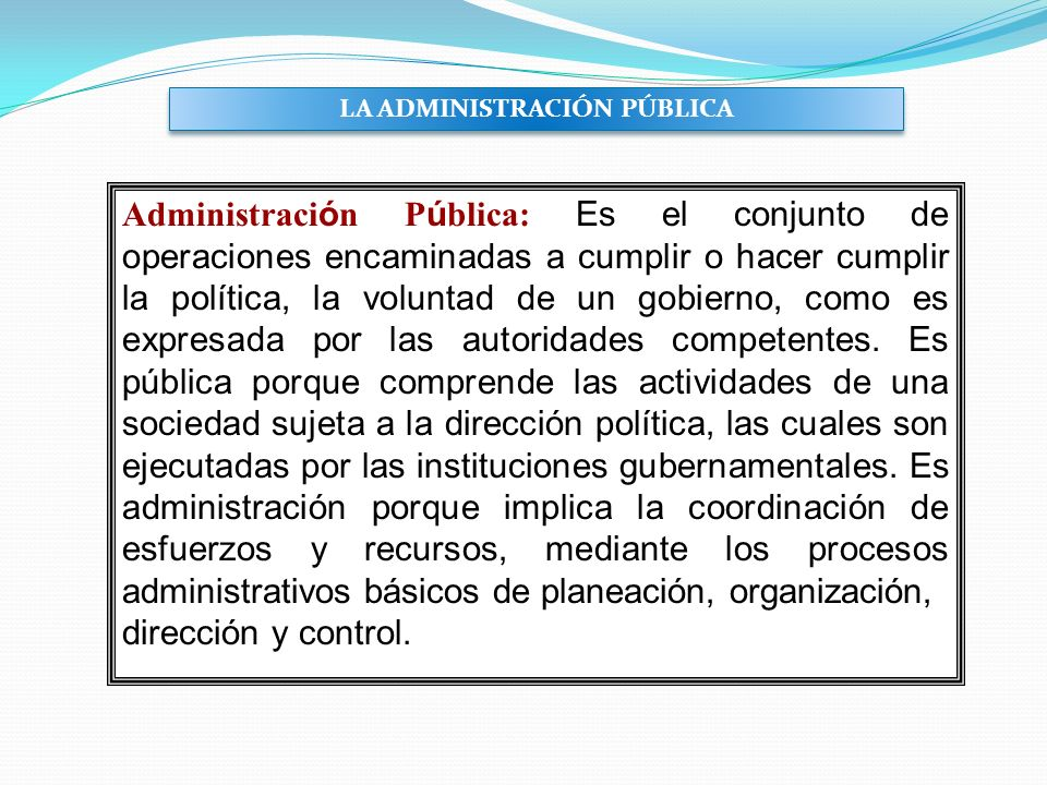 Administraci ó n P ú blica: Es el conjunto de operaciones encaminadas a cumplir o hacer cumplir la política, la voluntad de un gobierno, como es expre