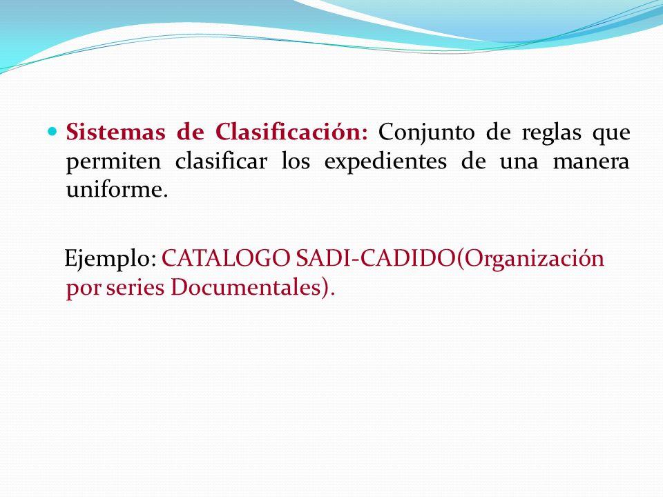 Sistemas de Clasificación: Conjunto de reglas que permiten clasificar los expedientes de una manera uniforme. Ejemplo: CATALOGO SADI-CADIDO(Organizaci