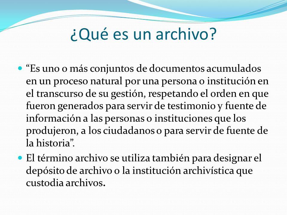 ¿Qué es un archivo? Es uno o más conjuntos de documentos acumulados en un proceso natural por una persona o institución en el transcurso de su gestión