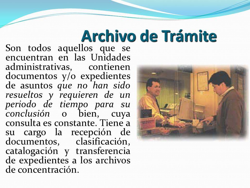 Archivo de Trámite Son todos aquellos que se encuentran en las Unidades administrativas, contienen documentos y/o expedientes de asuntos que no han si