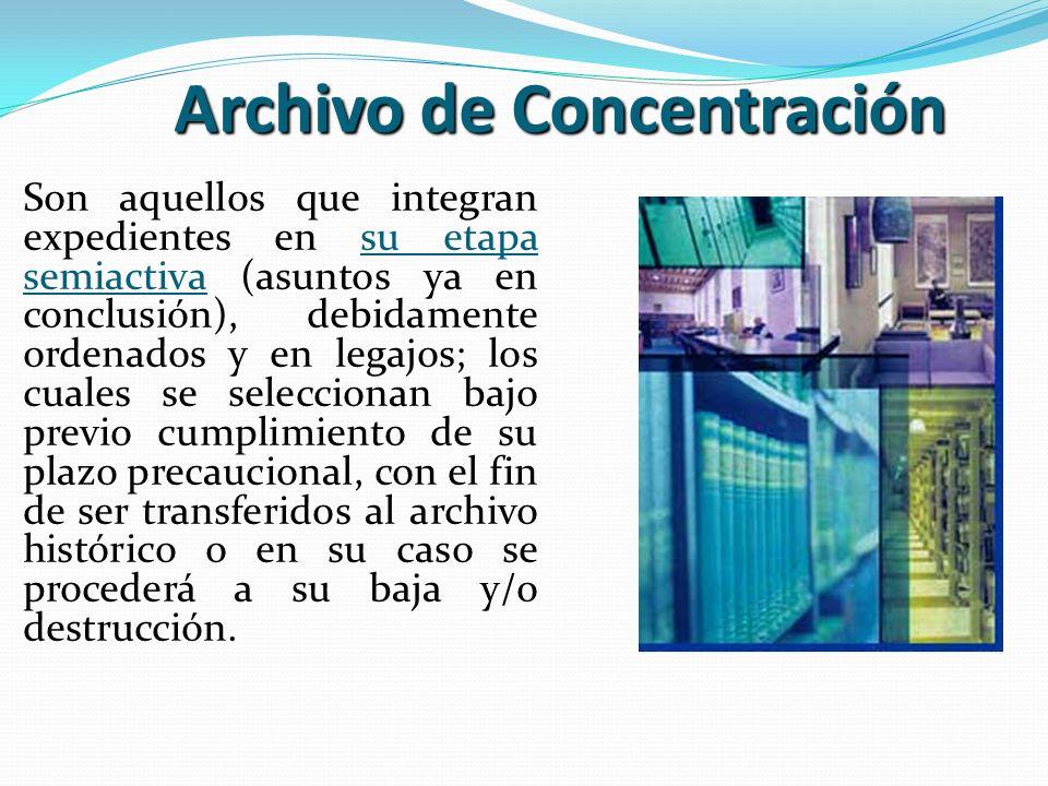 Archivo de Concentración Son aquellos que integran expedientes en su etapa semiactiva (asuntos ya en conclusión), debidamente ordenados y en legajos;