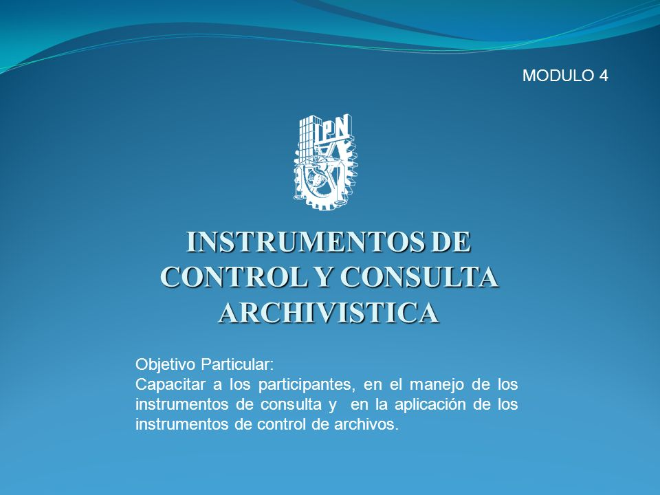 INSTRUMENTOS DE CONTROL Y CONSULTA ARCHIVISTICA MODULO 4 Objetivo Particular: Capacitar a los participantes, en el manejo de los instrumentos de consu