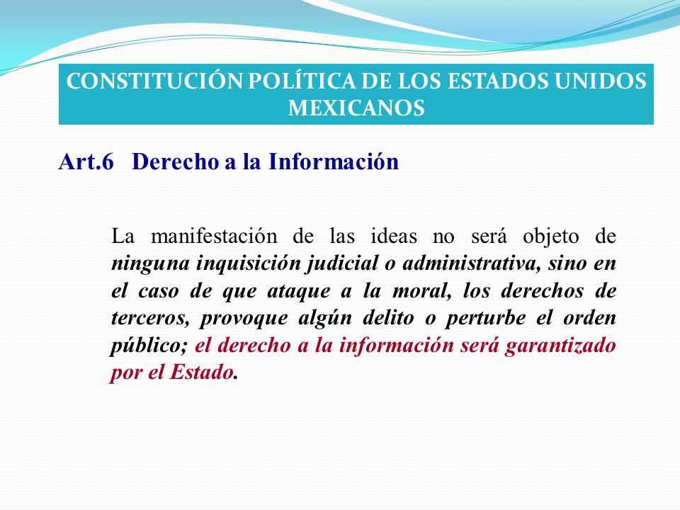 Art.6 Derecho a la Información La manifestación de las ideas no será objeto de ninguna inquisición judicial o administrativa, sino en el caso de que a