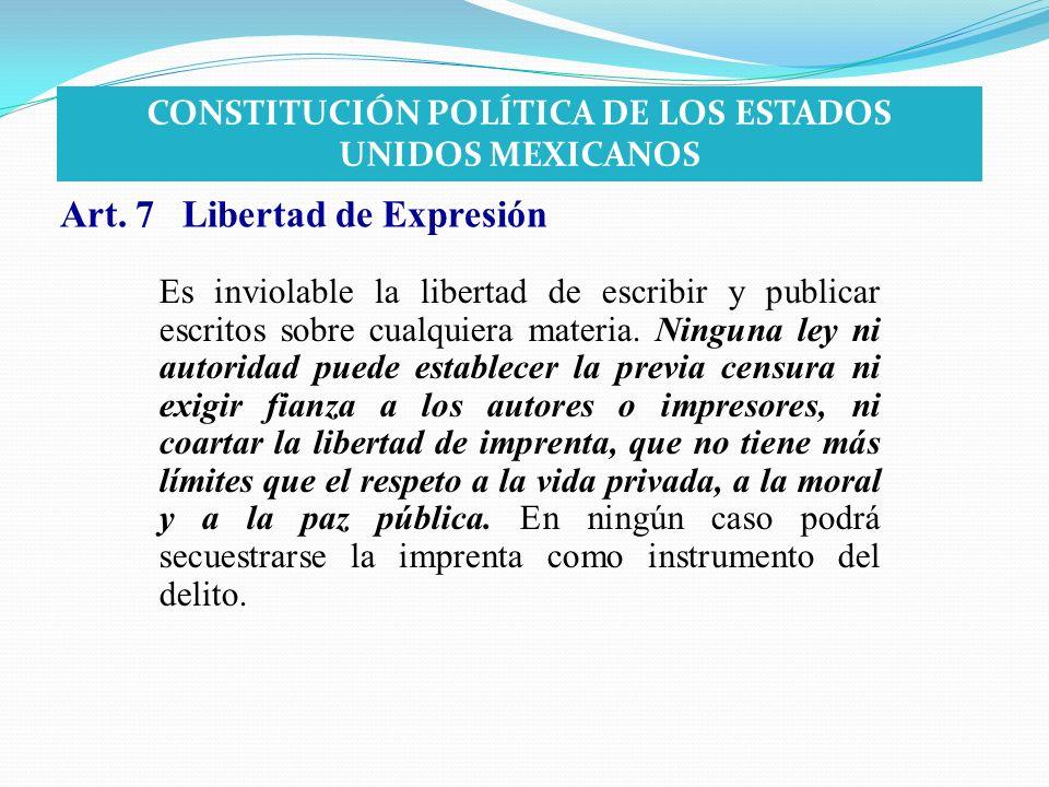 Art. 7 Libertad de Expresión Es inviolable la libertad de escribir y publicar escritos sobre cualquiera materia. Ninguna ley ni autoridad puede establ