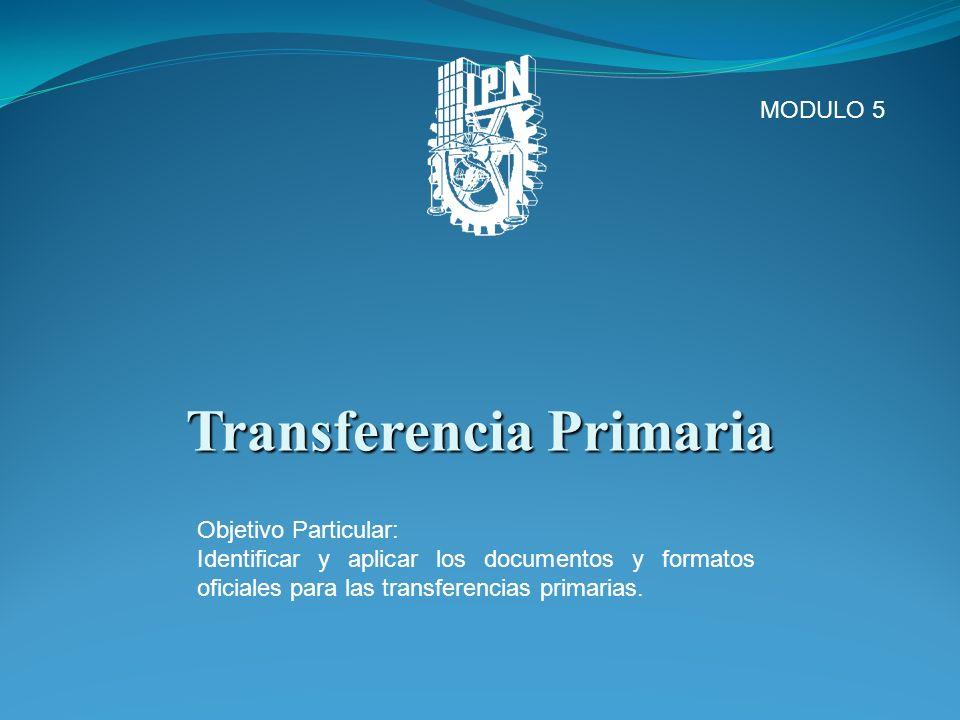 Transferencia Primaria MODULO 5 Objetivo Particular: Identificar y aplicar los documentos y formatos oficiales para las transferencias primarias.