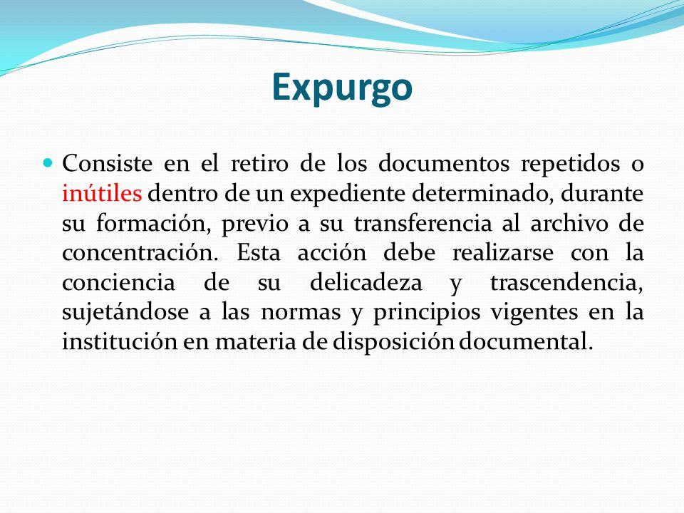 Expurgo Consiste en el retiro de los documentos repetidos o inútiles dentro de un expediente determinado, durante su formación, previo a su transferen