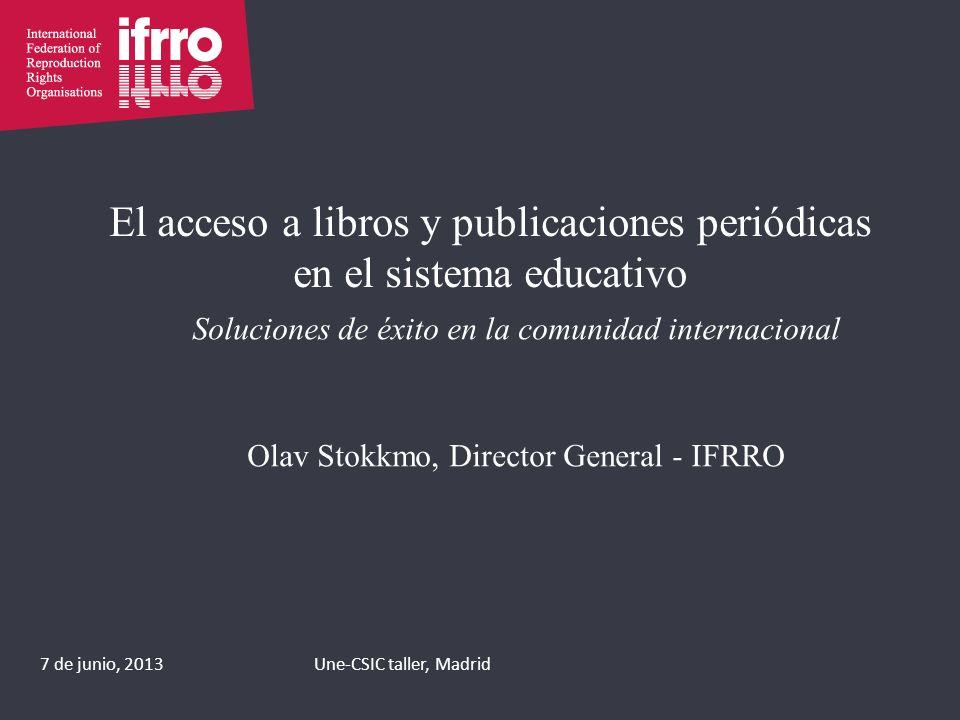 El acceso a libros y publicaciones periódicas en el sistema educativo Soluciones de éxito en la comunidad internacional Olav Stokkmo, Director General - IFRRO 7 de junio, 2013Une-CSIC taller, Madrid