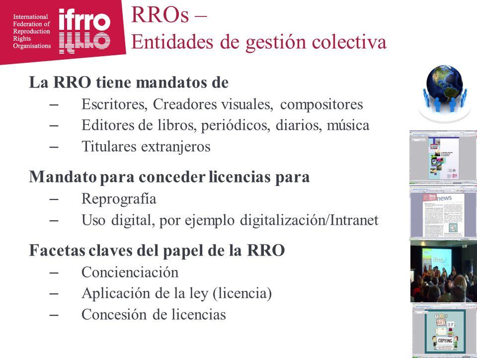La RRO tiene mandatos de – Escritores, Creadores visuales, compositores – Editores de libros, periódicos, diarios, música – Titulares extranjeros Mandato para conceder licencias para – Reprografía – Uso digital, por ejemplo digitalización/Intranet Facetas claves del papel de la RRO – Concienciación – Aplicación de la ley (licencia) – Concesión de licencias RROs – Entidades de gestión colectiva