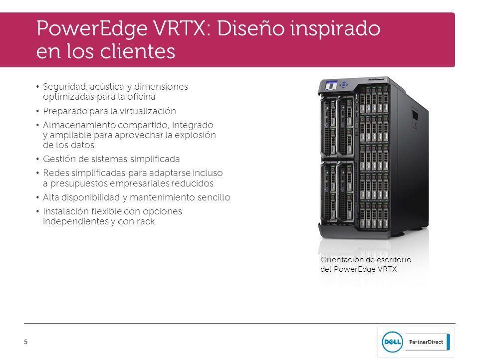 5 PowerEdge VRTX: Diseño inspirado en los clientes Seguridad, acústica y dimensiones optimizadas para la oficina Preparado para la virtualización Alma