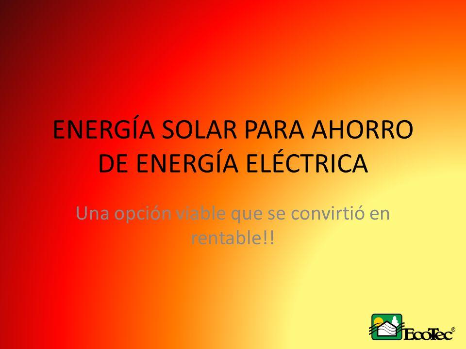 ENERGÍA SOLAR PARA AHORRO DE ENERGÍA ELÉCTRICA Una opción viable que se convirtió en rentable!!