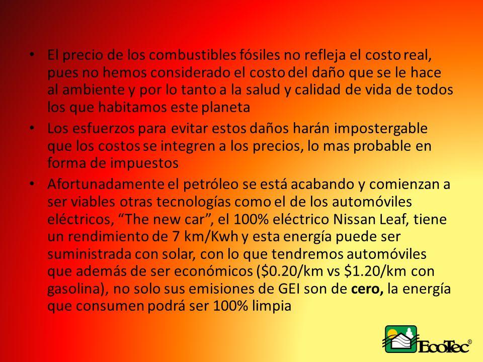 El precio de los combustibles fósiles no refleja el costo real, pues no hemos considerado el costo del daño que se le hace al ambiente y por lo tanto a la salud y calidad de vida de todos los que habitamos este planeta Los esfuerzos para evitar estos daños harán impostergable que los costos se integren a los precios, lo mas probable en forma de impuestos Afortunadamente el petróleo se está acabando y comienzan a ser viables otras tecnologías como el de los automóviles eléctricos, The new car, el 100% eléctrico Nissan Leaf, tiene un rendimiento de 7 km/Kwh y esta energía puede ser suministrada con solar, con lo que tendremos automóviles que además de ser económicos ($0.20/km vs $1.20/km con gasolina), no solo sus emisiones de GEI son de cero, la energía que consumen podrá ser 100% limpia