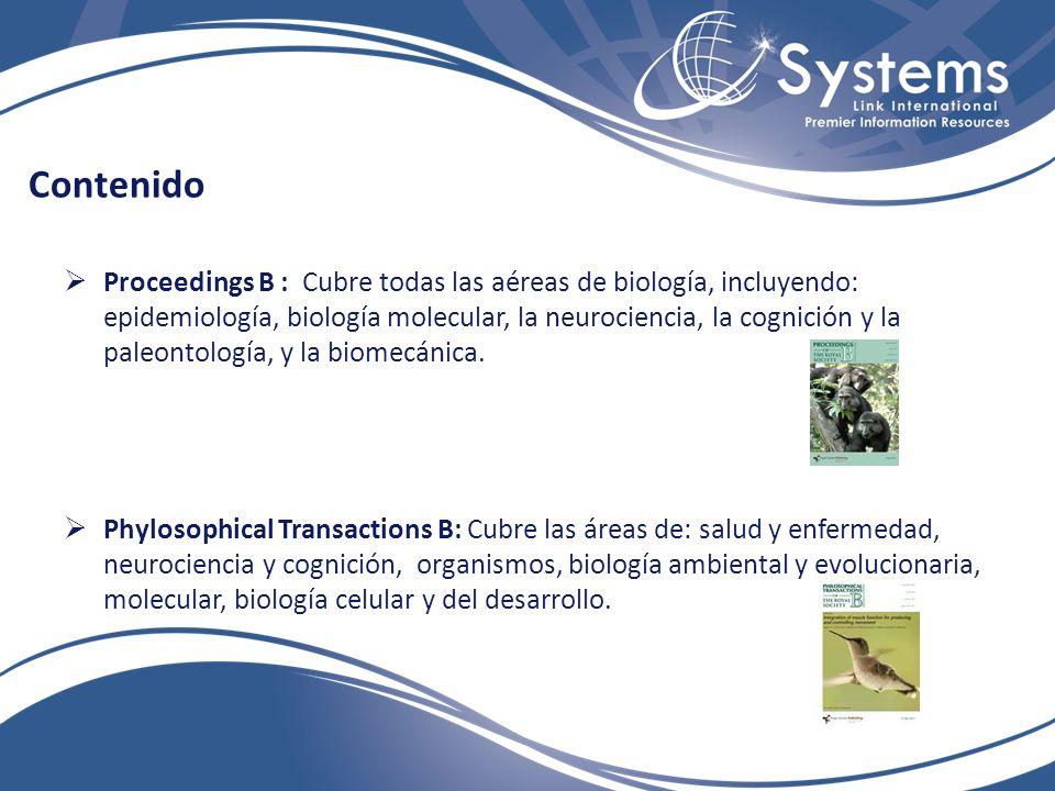 Contenido Proceedings B : Cubre todas las aéreas de biología, incluyendo: epidemiología, biología molecular, la neurociencia, la cognición y la paleontología, y la biomecánica.