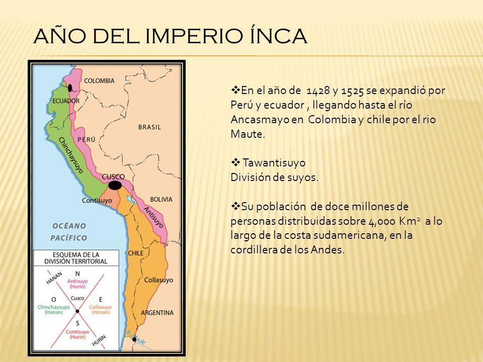 AÑO DEL IMPERIO ÍNCA En el año de 1428 y 1525 se expandió por Perú y ecuador, llegando hasta el río Ancasmayo en Colombia y chile por el rio Maute. Ta