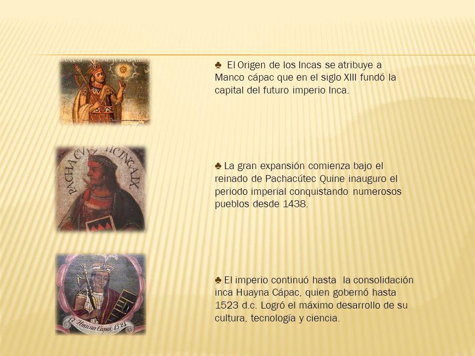 El Origen de los Incas se atribuye a Manco cápac que en el siglo XIII fundó la capital del futuro imperio Inca. La gran expansión comienza bajo el rei