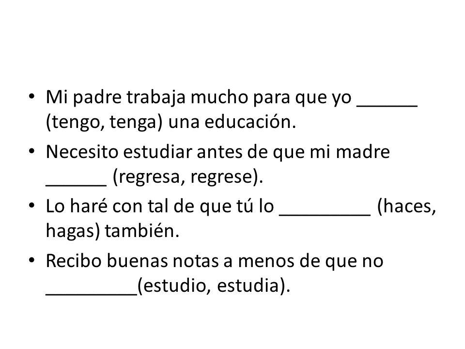 Mi padre trabaja mucho para que yo ______ (tengo, tenga) una educación. Necesito estudiar antes de que mi madre ______ (regresa, regrese). Lo haré con