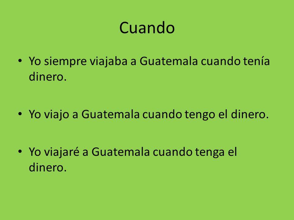 Cuando Yo siempre viajaba a Guatemala cuando tenía dinero. Yo viajo a Guatemala cuando tengo el dinero. Yo viajaré a Guatemala cuando tenga el dinero.