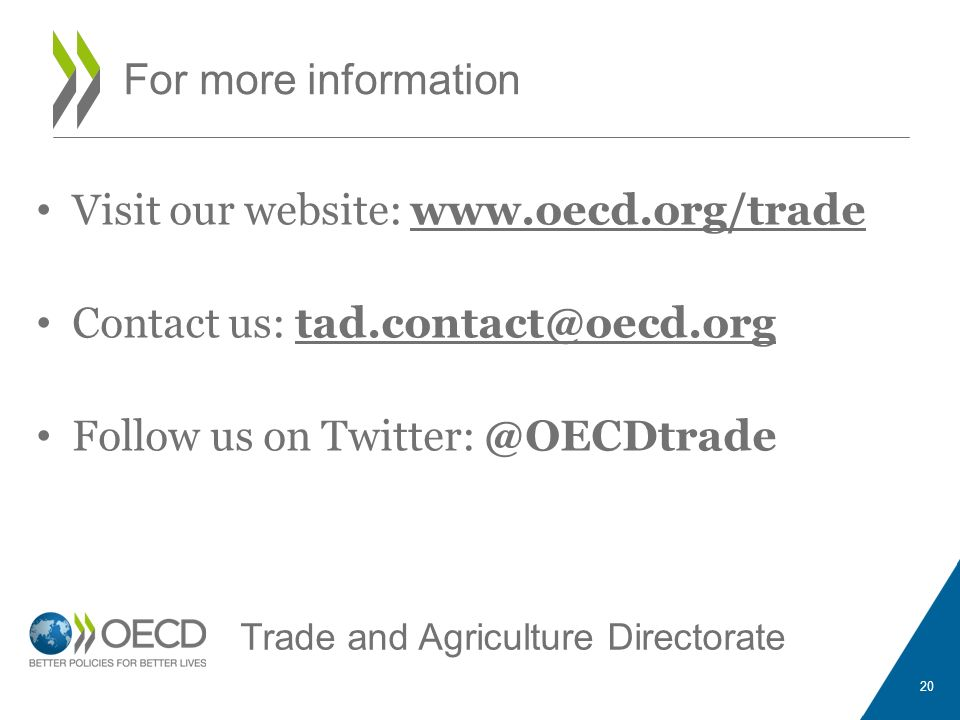 For more information Visit our website: www.oecd.org/trade Contact us: tad.contact@oecd.org Follow us on Twitter: @OECDtrade 20 Trade and Agriculture