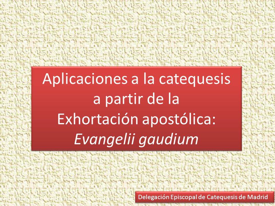 Aplicaciones a la catequesis a partir de la Exhortación apostólica: Evangelii gaudium Delegación Episcopal de Catequesis de Madrid
