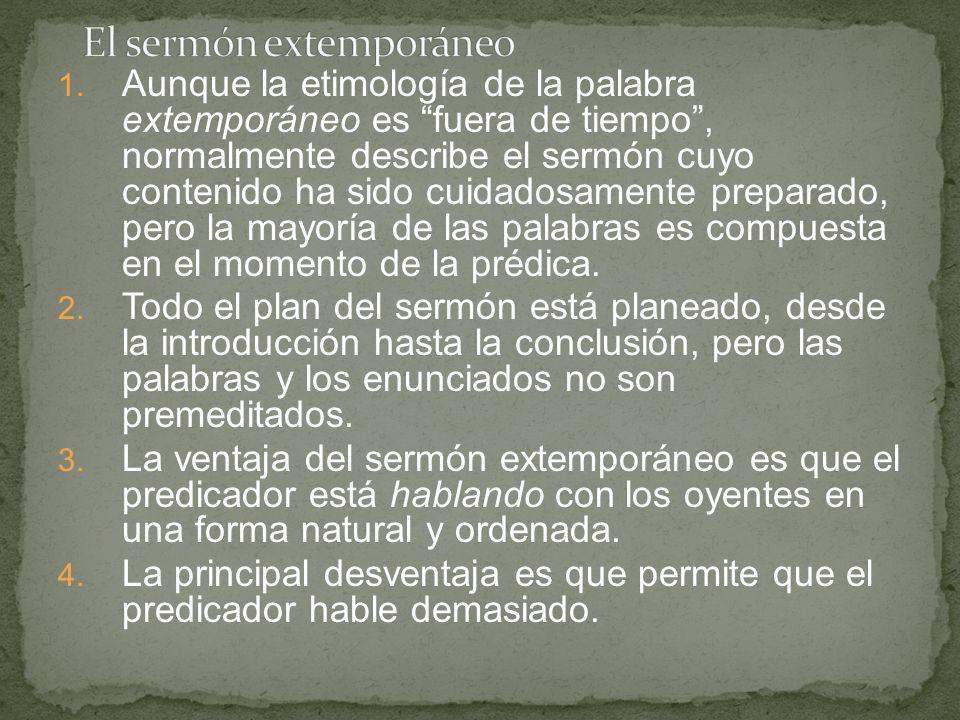 1. Aunque la etimología de la palabra extemporáneo es fuera de tiempo, normalmente describe el sermón cuyo contenido ha sido cuidadosamente preparado,