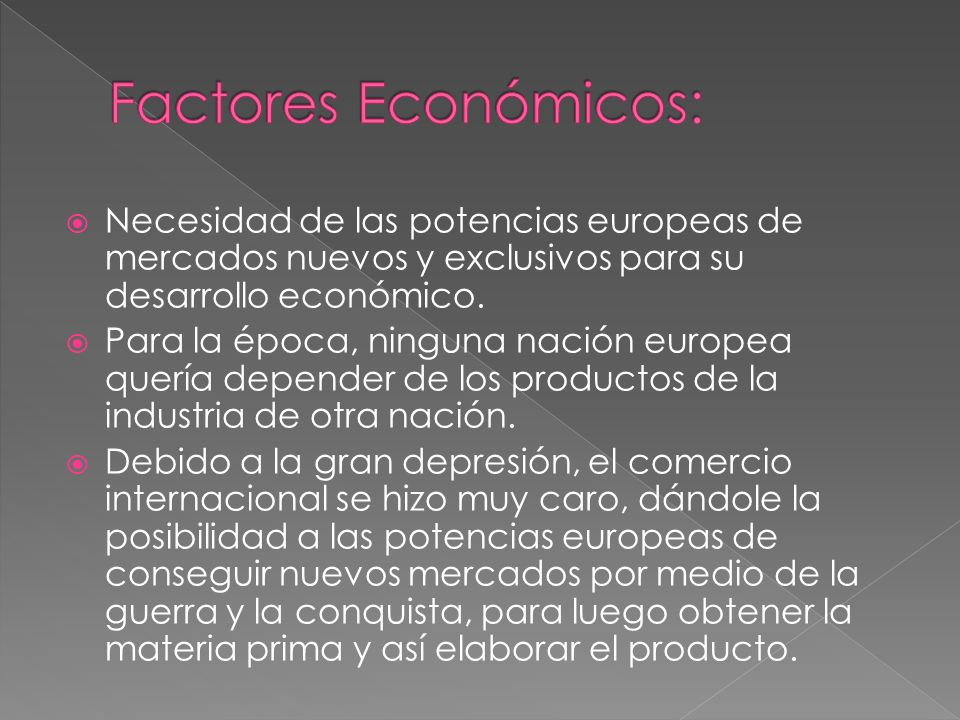 Necesidad de las potencias europeas de mercados nuevos y exclusivos para su desarrollo económico. Para la época, ninguna nación europea quería depende