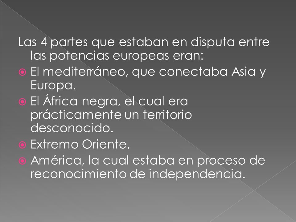 Las 4 partes que estaban en disputa entre las potencias europeas eran: El mediterráneo, que conectaba Asia y Europa. El África negra, el cual era prác