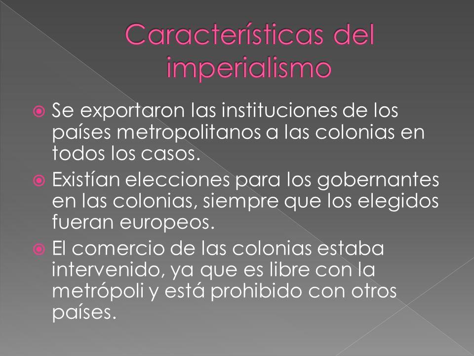 Se exportaron las instituciones de los países metropolitanos a las colonias en todos los casos. Existían elecciones para los gobernantes en las coloni