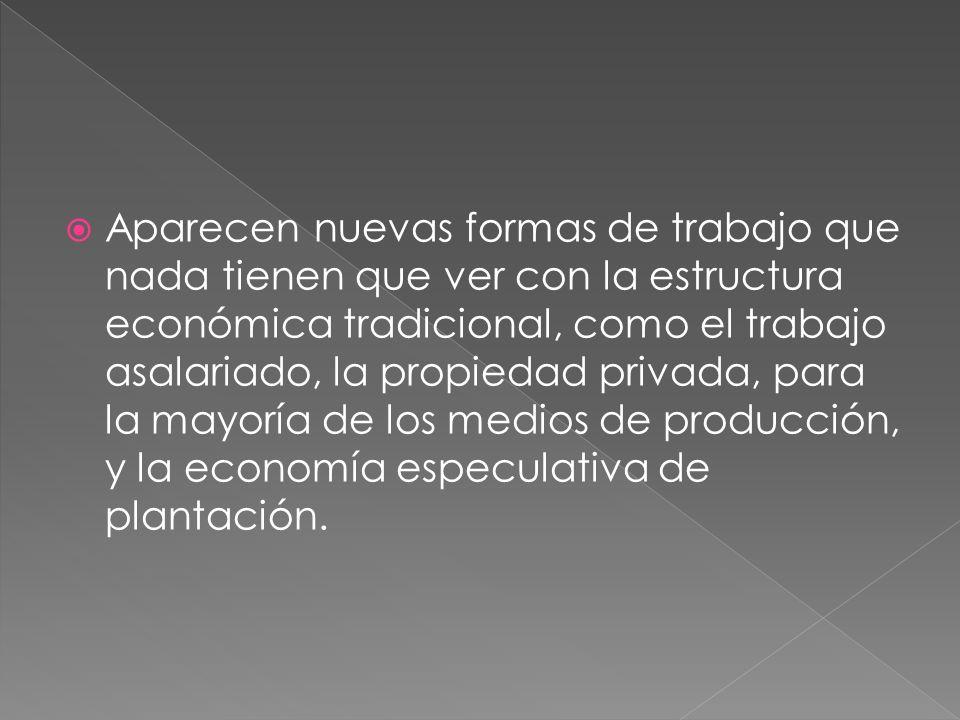 Aparecen nuevas formas de trabajo que nada tienen que ver con la estructura económica tradicional, como el trabajo asalariado, la propiedad privada, p