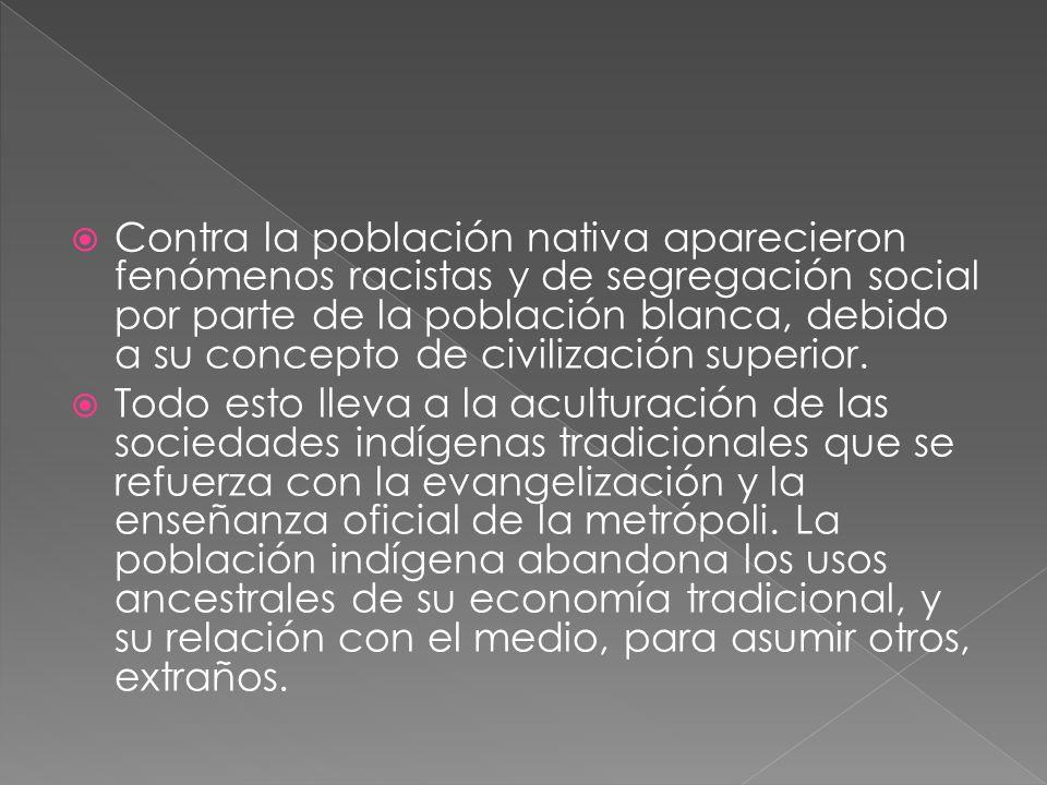 Contra la población nativa aparecieron fenómenos racistas y de segregación social por parte de la población blanca, debido a su concepto de civilizaci