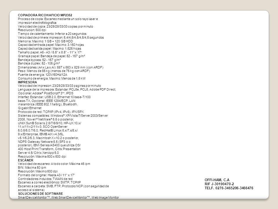 COPIADORA RICOH AFICIO MP2352 Proceso de copia: Escaneo mediante un solo rayo l á ser e impresi ó n electrofotogr á fica Velocidad de copia: 23/28/28/33/33 copias por minuto Resoluci ó n: 600 dpi Tiempo de calentamiento: Inferior a 20 segundos Velocidad de primera impresi ó n: 5,4/4,5/4,5/4,5/4,5 segundos Memoria: M á ximo: 1 GB + 120 GB HDD Capacidad entrada papel: M á ximo: 3.150 hojas Capacidad salida papel: M á ximo: 1.625 hojas Tama ñ o papel: A6 - A3 / 5.5 x 8.5 - 11 x 17 Gramaje papel: Bandeja de papel: 52 - 157 g/m ² Bandeja bypass: 52 - 157 g/m ² Bandeja d ú plex: 52 - 105 g/m ² Dimensiones (An x La x Al): 587 x 653 x 829 mm (con ARDF) Peso: Menos de 65 kg (menos de 75 kg con ARDF) Fuente de energ í a: 120V/60Hz/12A Consumo de energ í a: M á ximo: Menos de 1,6 kW IMPRESORA Velocidad de impresi ó n: 23/28/28/33/33 p á ginas por minuto Lenguaje de la impresora: Est á ndar: PCL5e, PCL6, Adobe PDF Direct, Opcional: Adobe ® PostScript ® 3, IPDS Interfaz: Est á ndar: USB 2.0, Ethernet 10 base-T/100 base-TX, Opcional: IEEE 1284/ECP, LAN inal á mbrica (IEEE 802.11a/b/g), Bluetooth, Gigabit Ethernet Protocolo de red: TCP/IP (IPv4, IPv6), IPX/SPX Sistemas compatibles: Windows ® XP/Vista/7/Server 2003/Server 2008, Novell ® NetWare ® 6.5 o posterior, UNIX Sun® Solaris 2.6/7/8/9/10, HP-UX 10.x/ 11.x/11iv2/11iv3, SCO OpenServer 5.0.6/5.0.7/6.0, RedHat® Linux 6.x/7.x/8.x/ 9.x/Enterprise, IBM® AIX v4.3/5L v5.1/5.2/5.3, Macintosh X v10.2 o posterior, NDPS Gateway Netware 6.5 (SP3 o o posterior), IBM iSeries/AS400 que utiliza OS/ 400 Host Print Transform, Citrix Presentation Server 4.5/ Citrix XenApp 5.0 Resolución: Máxima 600 x 600 dpi ESCÁNER Velocidad de escaneo: A todo color: Máxima 45 ipm B/N: Máxima 50 ipm Resolución: Máximo 600 dpi Formato del original: Hasta A3 / 11 x 17 Controladores incluidos: TWAIN de red Escaneo a correo electrónico: SMTP, TCP/IP Escaneo a carpeta: SMB, FTP, Protocolo NCP (con seguridad de acceso al sistema) SOLUCIONES DE SOFTWARE SmartDeviceMoni