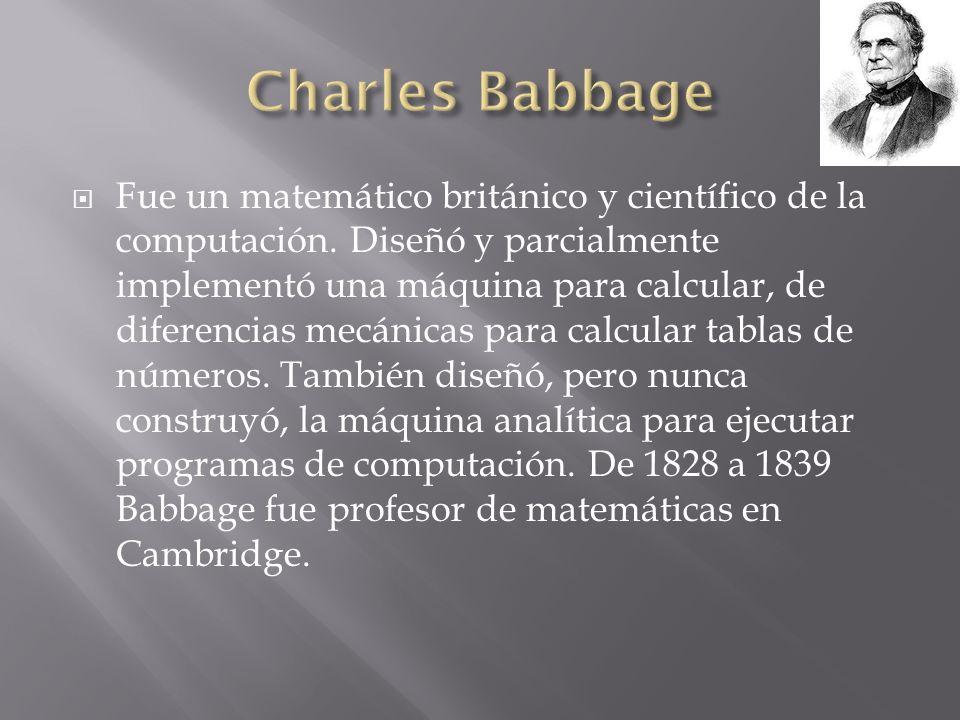 Fue un matemático británico y científico de la computación. Diseñó y parcialmente implementó una máquina para calcular, de diferencias mecánicas para