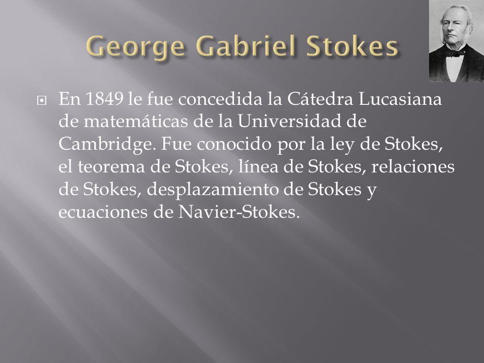 En 1849 le fue concedida la Cátedra Lucasiana de matemáticas de la Universidad de Cambridge. Fue conocido por la ley de Stokes, el teorema de Stokes,